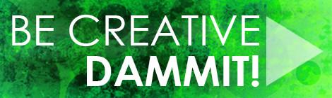 Be Creative, Dammit! #15